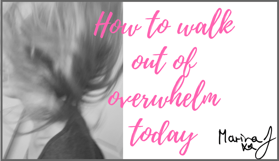 How to walk out of overwhelm today